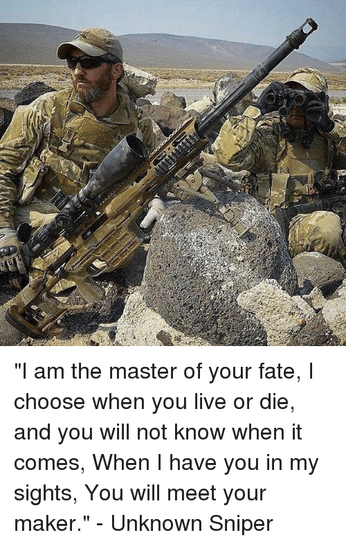 """I Am The Master: """"I am the master of your fate, I choose when you live or die, and you will not know when it comes, When I have you in my sights, You will meet your maker."""" - Unknown Sniper"""