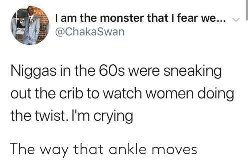 the twist: I am the monster that I fear we...  @ChakaSwan  Niggas in the 60s were sneaking  out the crib to watch women doing  the twist. I'm crying The way that ankle moves