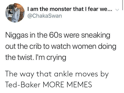 the twist: I am the monster that I fear we...  @ChakaSwan  Niggas in the 60s were sneaking  out the crib to watch women doing  the twist. I'm crying The way that ankle moves by Ted-Baker MORE MEMES