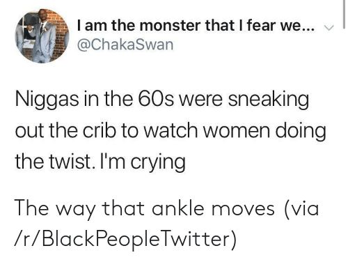 the twist: I am the monster that I fear we...  @ChakaSwan  Niggas in the 60s were sneaking  out the crib to watch women doing  the twist. I'm crying The way that ankle moves (via /r/BlackPeopleTwitter)