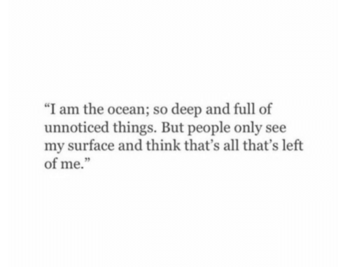 """So Deep: """"I am the ocean; so deep and full of  unnoticed things. But people only see  my surface and think that's all that's left  of me."""""""