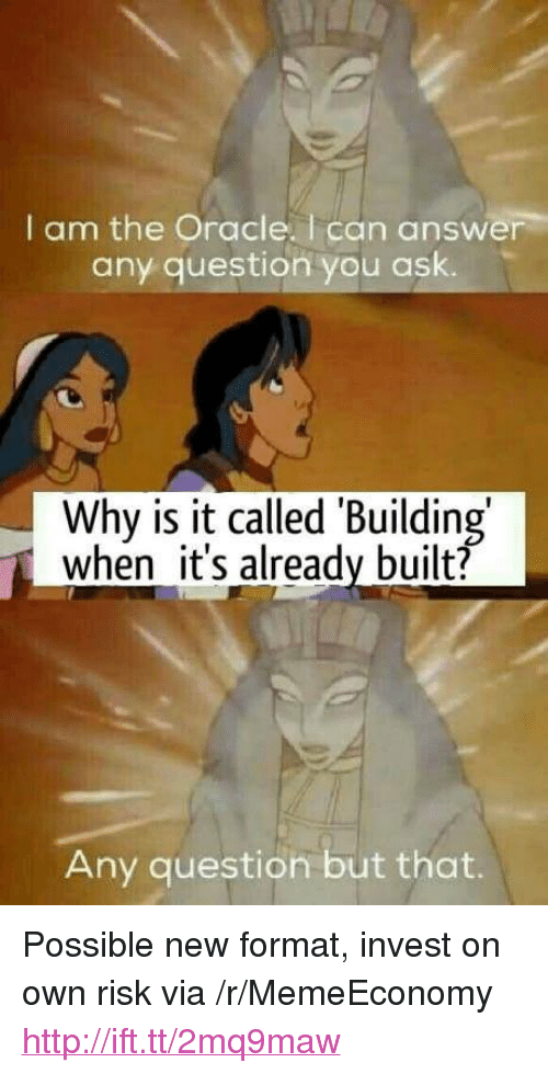 "Any Question: I am the Oracle. I can answer  any question you ask.  Why is it called Building  when it's already built?  Any question but that. <p>Possible new format, invest on own risk via /r/MemeEconomy <a href=""http://ift.tt/2mq9maw"">http://ift.tt/2mq9maw</a></p>"