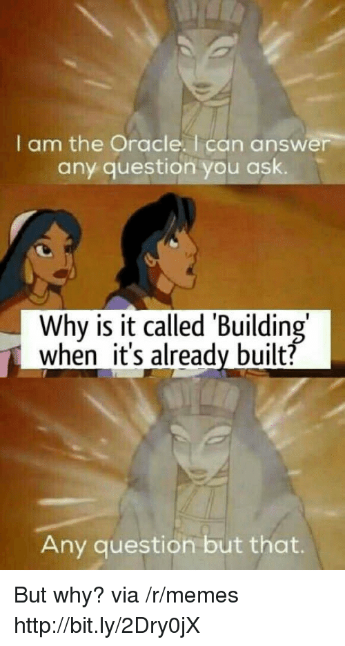 Any Question: I am the Oracle. I can answer  any question you ask.  Why is it called 'Building  when it's already built?  Any question but that. But why? via /r/memes http://bit.ly/2Dry0jX
