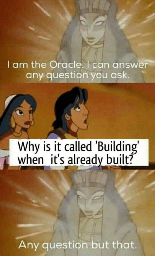 Any Question: I am the Oracle. I can answer  any question you ask.  Why is it called 'Building  when it's already built?  Any question but that.