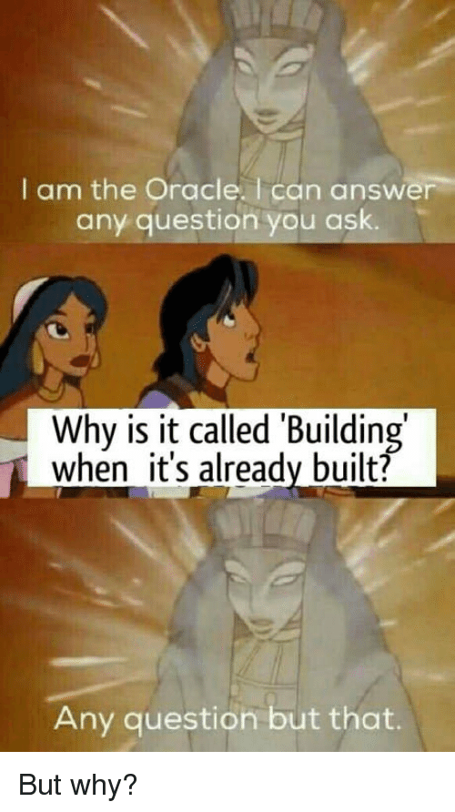 Any Question: I am the Oracle. I can answer  any question you ask.  Why is it called 'Building  when it's already built?  Any question but that. But why?