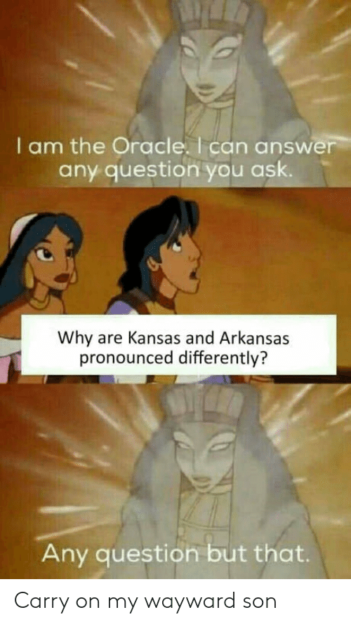 Any Question: I am the Oracle. I can answer  any question you ask.  Why are Kansas and Arkansas  pronounced differently?  Any question but that Carry on my wayward son