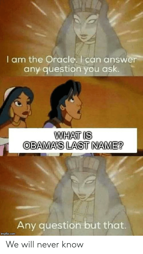 Any Question: I am the Oracle. I can answer  any question you ask.  WHAT IS  OBAMA'S LAST NAME?  Any question but that.  imgflip.com We will never know