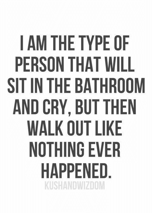 Sit In: I AM THE TYPE OF  PERSON THAT WILL  SIT IN THE BATHROOM  AND CRY, BUT THEN  WALK OUT LIKE  NOTHING EVER  HAPPENED.  KUSHANDWIZDOM