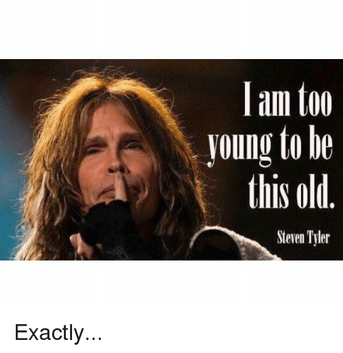 Steven Tyler: I am too  young to be  this old  Steven Tyler Exactly...