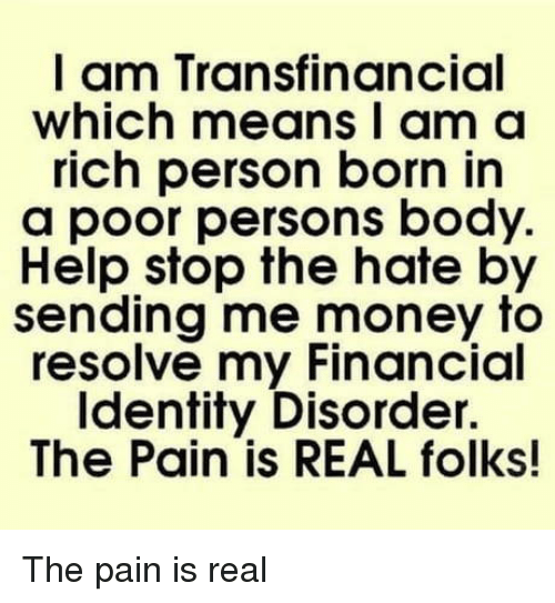 resolve: I am Transfinancial  which means I am a  rich person born in  a poor persons body.  Help stop the hate by  sending me money to  resolve my Financial  Identity Disorder.  The Pain is REAL folks! The pain is real