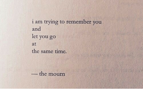 Mourn: i am trying to remember you  and  let you go  at  the same time.  -the mourn