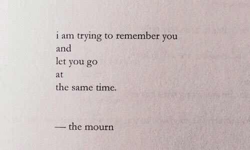 Mourn: i am trying to remember you  and  let you go  at  the same time.  the mourn