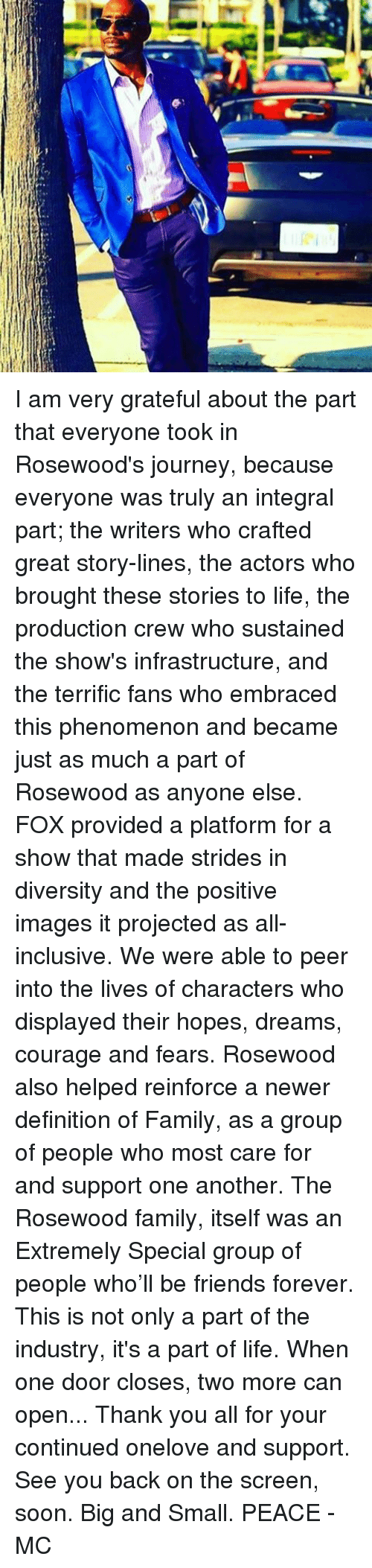 Peering: I am very grateful about the part that everyone took in Rosewood's journey, because everyone was truly an integral part; the writers who crafted great story-lines, the actors who brought these stories to life, the production crew who sustained the show's infrastructure, and the terrific fans who embraced this phenomenon and became just as much a part of Rosewood as anyone else. FOX provided a platform for a show that made strides in diversity and the positive images it projected as all-inclusive. We were able to peer into the lives of characters who displayed their hopes, dreams, courage and fears. Rosewood also helped reinforce a newer definition of Family, as a group of people who most care for and support one another. The Rosewood family, itself was an Extremely Special group of people who'll be friends forever. This is not only a part of the industry, it's a part of life. When one door closes, two more can open... Thank you all for your continued onelove and support. See you back on the screen, soon. Big and Small. PEACE - MC