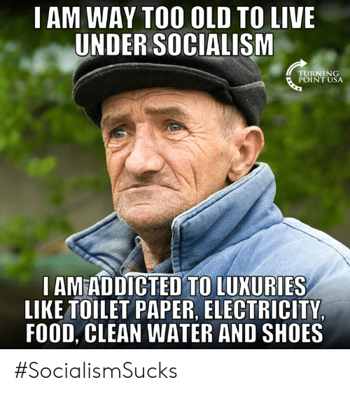 Turning Point Usa: I AM WAY TOO OLD TO LIVE  UNDER SOCIALISM  TURNING  POINT USA  I AMEADDICTED TO LUXURIES  LIKE TOILET PAPER, ELECTRICITY  FOOD, CLEAN WATER AND SHOES #SocialismSucks