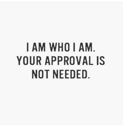 Approval: I AM WHO I AM  YOUR APPROVAL IS  NOT NEEDED.