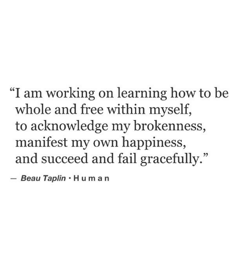 """manifest: """"I am working on learning how to be  whole and free within myself,  to acknowledge my brokenness,  manifest my own happiness,  and succeed and fail gracefully.""""  Beau Taplin Human  95"""