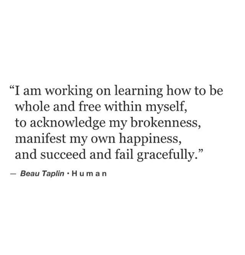 "manifest: ""I am working on learning how to be  whole and free within myself,  to acknowledge my brokenness,  manifest my own happiness,  and succeed and fail gracefully.""  Beau Taplin Human  95"
