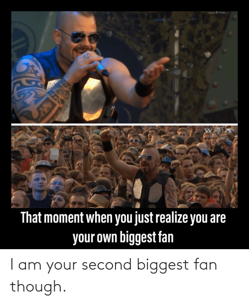 Second: I am your second biggest fan though.