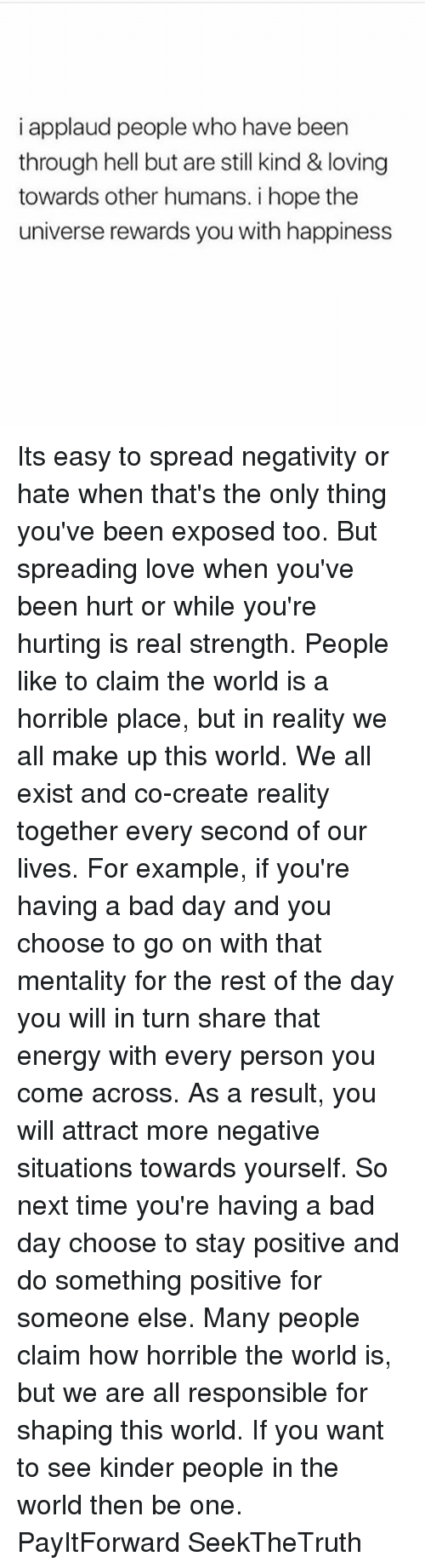 Hurtfully: i applaud people who have been  through hell but are still kind & loving  towards other humans. i hope the  universe rewards you with happiness Its easy to spread negativity or hate when that's the only thing you've been exposed too. But spreading love when you've been hurt or while you're hurting is real strength. People like to claim the world is a horrible place, but in reality we all make up this world. We all exist and co-create reality together every second of our lives. For example, if you're having a bad day and you choose to go on with that mentality for the rest of the day you will in turn share that energy with every person you come across. As a result, you will attract more negative situations towards yourself. So next time you're having a bad day choose to stay positive and do something positive for someone else. Many people claim how horrible the world is, but we are all responsible for shaping this world. If you want to see kinder people in the world then be one. PayItForward SeekTheTruth