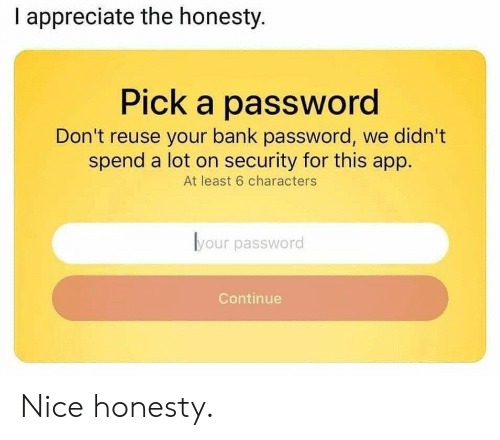 Appreciate, Bank, and Honesty: I appreciate the honesty.  Pick a password  Don't reuse your bank password, we didn't  spend a lot on security for this app.  At least 6 characters  lyour password  Continue Nice honesty.