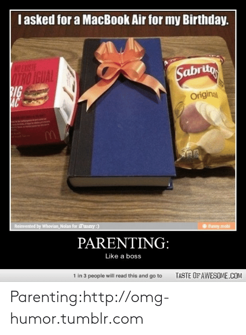 Macbook Air: I asked for a MacBook Air for my Birthday.  NO EXISTE  IRO IGUAL  BIG  AC  Sabritg  Original  Reinvented by Whovian_Nolan for iFunny:)  ifunny.mobi  PARENTING:  Like a boss  1 in 3 people will read this and go to  TASTE OF AWESOME.COM Parenting:http://omg-humor.tumblr.com