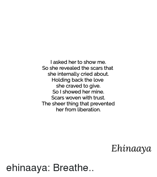 liberation: I asked her to show me.  So she revealed the scars that  she internally cried about.  Holding back the love  she craved to give.  So l showed her mine.  Scars woven with trust.  The sheer thing that prevented  her from liberation.  Ehinaaya ehinaaya:  Breathe..
