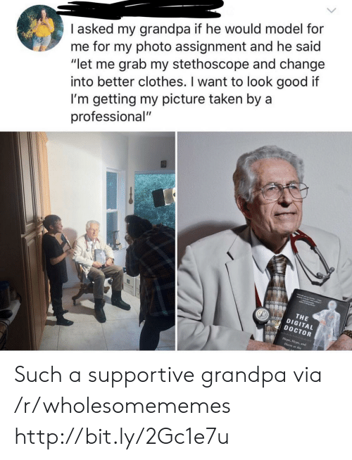 "Clothes, Doctor, and Taken: I asked my grandpa if he would model for  me for my photo assignment and he said  ""let me grab my stethoscope and change  into better clothes. I want to look good it  I'm getting my picture taken by a  professional""  THE  DIGITAL  DOCTOR  at the Such a supportive grandpa via /r/wholesomememes http://bit.ly/2Gc1e7u"
