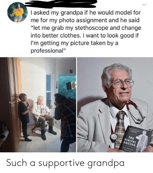 "Clothes, Doctor, and Taken: I asked my grandpa if he would model for  me for my photo assignment and he said  ""let me grab my stethoscope and change  into better clothes. I want to look good if  I'm getting my picture taken by a  professional""  THE  DIGITAL  DOCTOR  oprpe,d Such a supportive grandpa"