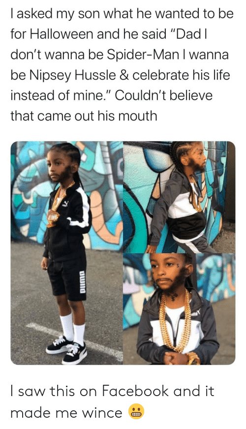 "Dad, Facebook, and Halloween: I asked my son what he wanted to be  for Halloween and he said ""Dad I  don't wanna be Spider-Man I wanna  be Nipsey Hussle & celebrate his life  instead of mine."" Couldn't believe  that came out his mouth  OWno I saw this on Facebook and it made me wince 😬"