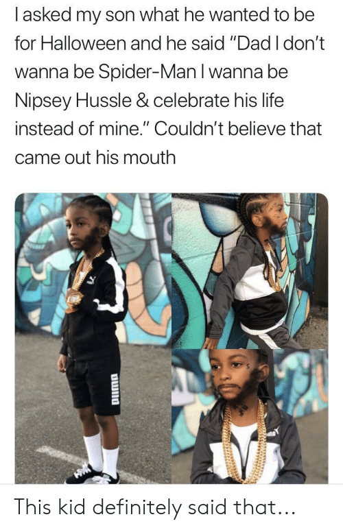 """Dad, Definitely, and Halloween: I asked my son what he wanted to be  for Halloween and he said """"Dad I don't  wanna be Spider-Man I wanna be  Nipsey Hussle & celebrate his life  instead of mine."""" Couldn't believe that  came out his mouth This kid definitely said that..."""