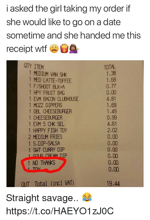 Straight Savage: i asked the girl tking my order if  she would like to go on a date  sometime and she handed me this  receipt wtf  TY ITEM  TOTAL  1 MEDIUM VAN SHK  1 MED LATTE-TOFFEE  1 F/SHOOT BLK+A  1 HPY FRUIT BAG  1 EVM BACON CLUBHOUSE  1 MOZZ DIPPERS  1 DBL CHEESEBURGER  1 CHEESEBURGER  1 EVM 5 CHK SEL  1 HAPPY FISH TOY  2 MEDIUM FRIES  1 S.DIP-SALSA  1 SHT CURRY DIP  1.38  1.68  0.77  0.00  4.81  1.69  1.49  0.99  4.61  2.02  0.00  0.00  0.00  0.00  0.00  0.00  IP  1 NO THANKS  OUT Total (incl VAT)  19.44 Straight savage.. 😂 https://t.co/HAEYO1zJ0C