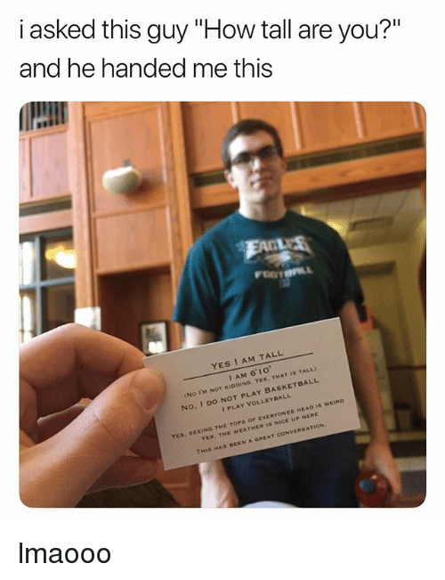"""do not play: i asked this guy """"How tall are you?""""  and he handed me this  YES I AM TALL  I AM 6' 10""""  No IM NOT KIDDING. YES, THAT IS TALL)  I PLAY VOLLEYBALL  No, I DO NOT PLAY BASKETBALL  YES, SEEING THE TOPS OF EVERYONES HEAD IS WEIRD  YEs, THE WEATHER 1S NICE UP HERE  AT CONVERSATION  THIS HAS BEEN A GRE lmaooo"""