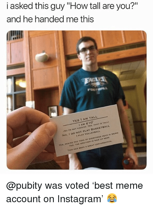 """do not play: i asked this guy """"How tall are you?""""  and he handed me this  YES I AM TALL  I AM 6' 10  No. I DO NOT PLAY BASKETDALL  I PLAY VOLLEYDALL  EEING THE TOPS OF EVERYONES HEAD ID WEIno  YES, THE WEATHER I NICE UP HERE  THIS HAS BEEN A GREAT CONVERSATION @pubity was voted 'best meme account on Instagram' 😂"""