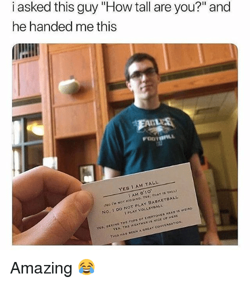 """do not play: i asked this guy """"How tall are you?"""" and  he handed me this  YES I AM TALL  IAM 61o  No Im Nor KIDDING YES. THAT IS TALL  No, I DO NOT PLAY BASKETBALL  I PLAY VOLLEYBALL  DEEING THE TORS OF EVERYONES HEAD IS WEIRO  YED THE WEATHER IS NICE UP HERE  THIS HAD UCEN A GREAT CONVERSATION Amazing 😂"""