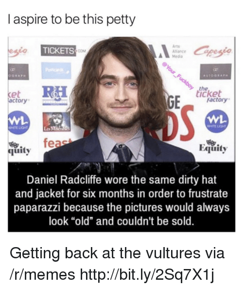 "paparazzi: I aspire to be this petty  Arts  Alance  Media  TICKETS  COM  the  icket  et  actory  factory  WHTE LIGHT  Les MMa  烏.  quity  Equity  Daniel Radcliffe wore the same dirty hat  and jacket for six months in order to frustrate  paparazzi because the pictures would always  look ""old"" and couldn't be sold. Getting back at the vultures via /r/memes http://bit.ly/2Sq7X1j"