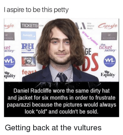 "paparazzi: I aspire to be this petty  Arts  Alance  Media  TICKETS  COM  the  icket  et  actory  factory  WHTE LIGHT  Les MMa  feae  Equity  烏.  quity  Daniel Radcliffe wore the same dirty hat  and jacket for six months in order to frustrate  paparazzi because the pictures would always  look ""old"" and couldn't be sold. Getting back at the vultures"