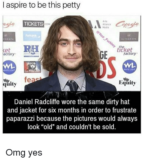 """aspirated: I aspire to be this petty  Arts  TICKETS  Media  A to ORA PH  et RH  the  ticket  Factory  actory  feas  Equity  quity  Daniel Radcliffe wore the same dirty hat  and jacket for six months in order to frustrate  paparazzi because the pictures would always  look """"old"""" and couldn't be sold Omg yes"""