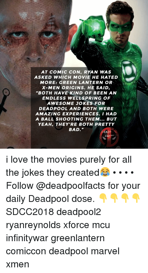 """Bad, Love, and Memes: i@  AT COMIC CON, RYAN WAS  ASKED WHICH MOVIE HE HATED  MORE: GREEN LANTERN OR  X-MEN ORIGINS. HE SAID  """"BOTH HAVE KIND OF BEEN AN  ENDLESS WELLSPRING OF  AWESOME JOKES FOR  DEADPOOL AND BOTH WERE  AMAZING EXPERIENCES. I HAD  A BALL SHOOTING THEM... BUT  YEAH, THEY'RE BOTH PRETTY  BAD  DEADROOL  FACT i love the movies purely for all the jokes they created😂 • • • • Follow @deadpoolfacts for your daily Deadpool dose. 👇👇👇👇 SDCC2018 deadpool2 ryanreynolds xforce mcu infinitywar greenlantern comiccon deadpool marvel xmen"""