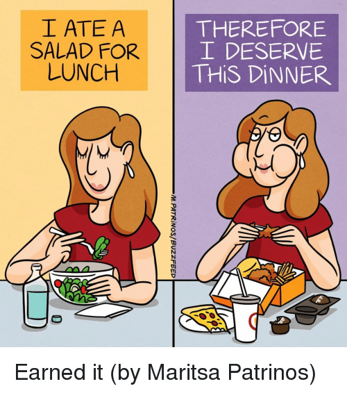 Earned It: I ATE A  SALAD FOR  LUNCH  THEREFORE  DESERVE  THİS DİNNER Earned it (by Maritsa Patrinos)