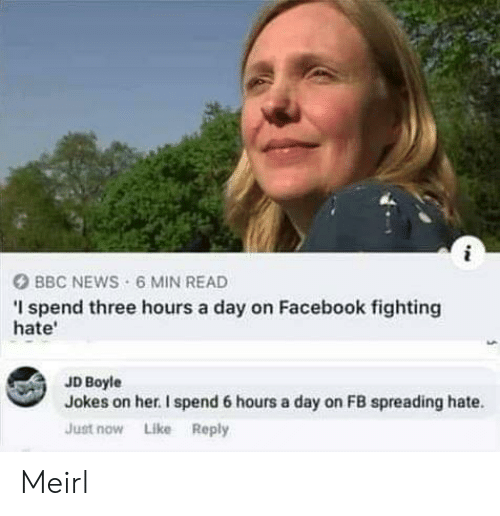 spreading: i  BBC NEWS 6 MIN READ  I spend three hours a day on Facebook fighting  hate  JD Boyle  Jokes on her. I spend 6 hours a day on FB spreading hate  Just now Like Reply Meirl