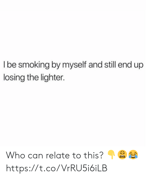 Smoking, Who, and Can: I be smoking by myself and still end up  losing the lighter. Who can relate to this? 👇😩😂 https://t.co/VrRU5i6iLB