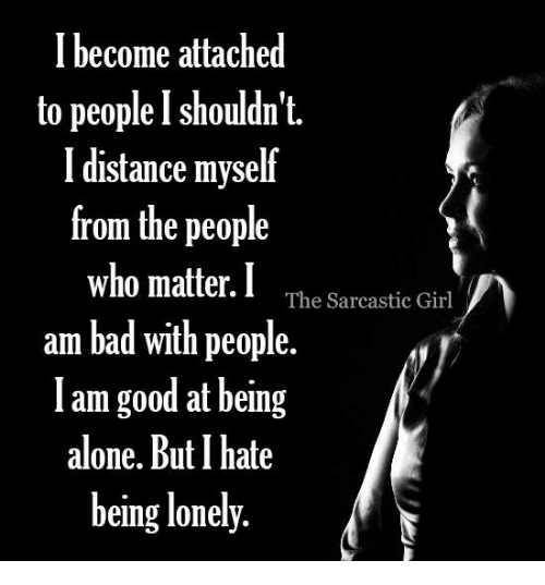sarcastic girl: I become attached  to people I shouldn't.  I distance myself  from the people  who matter. I  The Sarcastic Girl  am bad with people.  am good at being  alone. But I hate  being lonely.