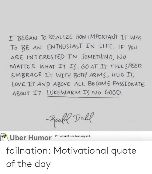 Quote Of The Day: I BEGAN To REALIZE How IMPORTANT IT WAS  To BE AN ENTHUSIAST IN LIFE. IF You  ARE INTERESTED TN SoMETHING, No  MATTER WHAT IT Is, 60 AT IT FULL SPEED  EMBRACE IT WITH BOTH ARMS, HUG IT,  LOVE IT AND ABOVE ALL BE COME PASSIONATE  ABOUT IT. LUKEWARMTS No GOOD.  on  Uber Humor  I'm afraid I just blue myself. failnation:  Motivational quote of the day