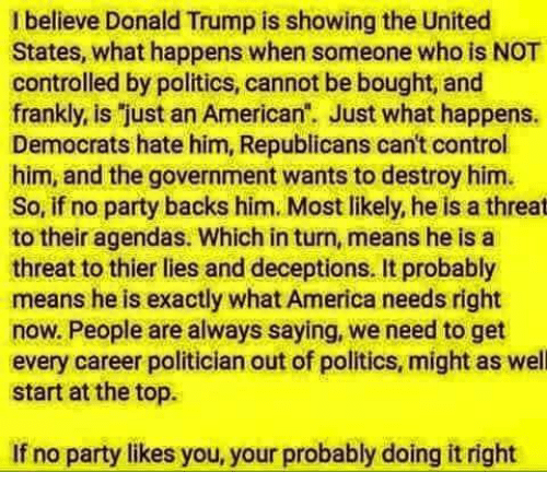 America, Donald Trump, and Memes: I believe Donald Trump is showing the United  States, what happens when someone who is NOT  controlled by politics, cannot be bought, and  frankly, is just an American. Just what happens.  Democrats hate him, Republicans can't control  him, and the government wants to destroy him.  So, if no party backs him. Most likely, he is a threat  to their agendas. Which in turn, means he is a  threat to thier lies and deceptions. It probably  means he is exactly what America needs right  now. People are always saying, we need to get  every career politician out of politics, might as well  start at the top.  If no party likes you, your probably doing it right