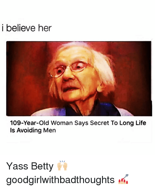 yass: i believe her  109-Year-Old Woman Says Secret To Long Life  Is Avoiding Men Yass Betty 🙌🏼 goodgirlwithbadthoughts 💅🏼