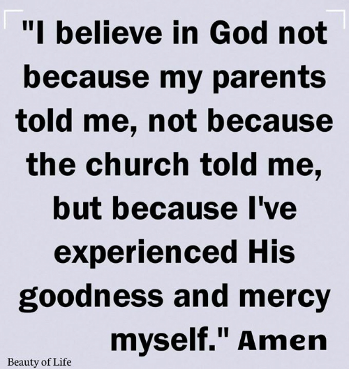 """Mercy: """"I believe in God not  because my parents  told me, not because  the church told me,  but because I've  experienced His  goodness and mercy  myself."""" Amen  Beauty of Life"""