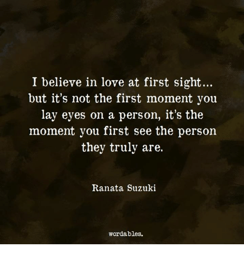 love at first sight: I believe in love at first sight...  but it's not the first moment you  lay eyes on a person, it's the  moment you first see the person  they truly are.  Ranata Suzuki  wordables.