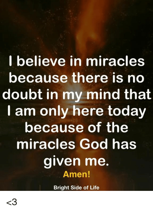 God, Life, and Memes: I believe in miracles  because there is no  doubt in my mind that  I am only here today  because of the  miracles God has  aiven me  Amen  Bright Side of Life <3