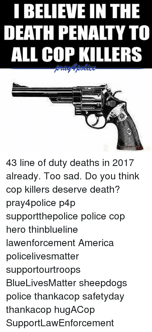 America, Memes, and Police: I BELIEVE IN THE  DEATH PENALTY TO  ALL COP KILLERS 43 line of duty deaths in 2017 already. Too sad. Do you think cop killers deserve death? pray4police p4p supportthepolice police cop hero thinblueline lawenforcement America policelivesmatter supportourtroops BlueLivesMatter sheepdogs police thankacop safetyday thankacop hugACop SupportLawEnforcement