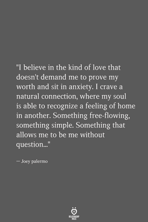 "Love, Anxiety, and Free: ""I believe in the kind of love that  doesn't demand me to prove my  worth and sit in anxiety. I crave a  natural connection, where my soul  is able to recognize a feeling of home  in another. Something free-flowing,  something simple. Something that  allows me to be me without  question...""  - Joey palermo"